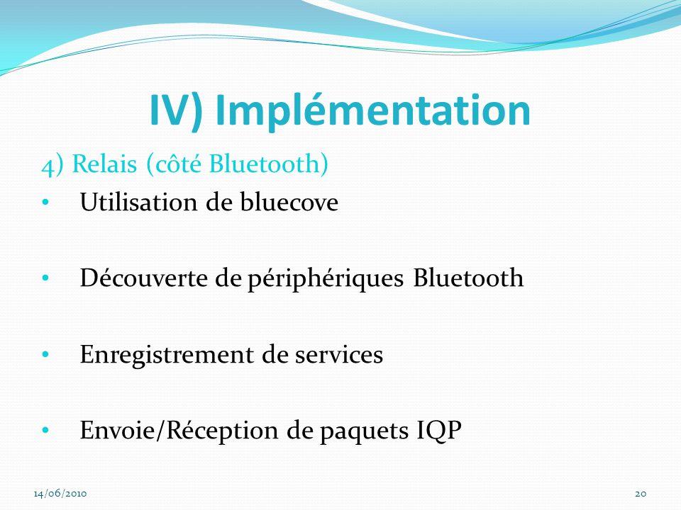 IV) Implémentation 4) Relais (côté Bluetooth) Utilisation de bluecove Découverte de périphériques Bluetooth Enregistrement de services Envoie/Réception de paquets IQP 14/06/201020