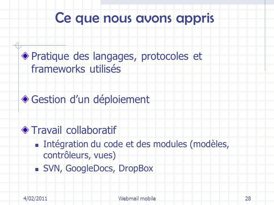 Ce que nous avons appris Pratique des langages, protocoles et frameworks utilisés Gestion dun déploiement Travail collaboratif Intégration du code et des modules (modèles, contrôleurs, vues) SVN, GoogleDocs, DropBox 4/02/2011Webmail mobile28