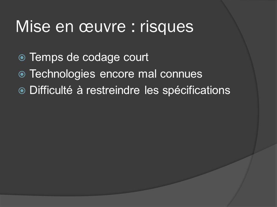Mise en œuvre : risques Temps de codage court Technologies encore mal connues Difficulté à restreindre les spécifications