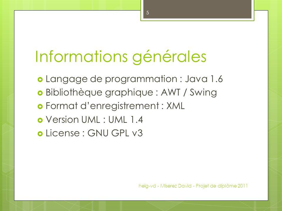Informations générales Langage de programmation : Java 1.6 Bibliothèque graphique : AWT / Swing Format denregistrement : XML Version UML : UML 1.4 License : GNU GPL v3 heig-vd - Miserez David - Projet de diplôme 2011 5