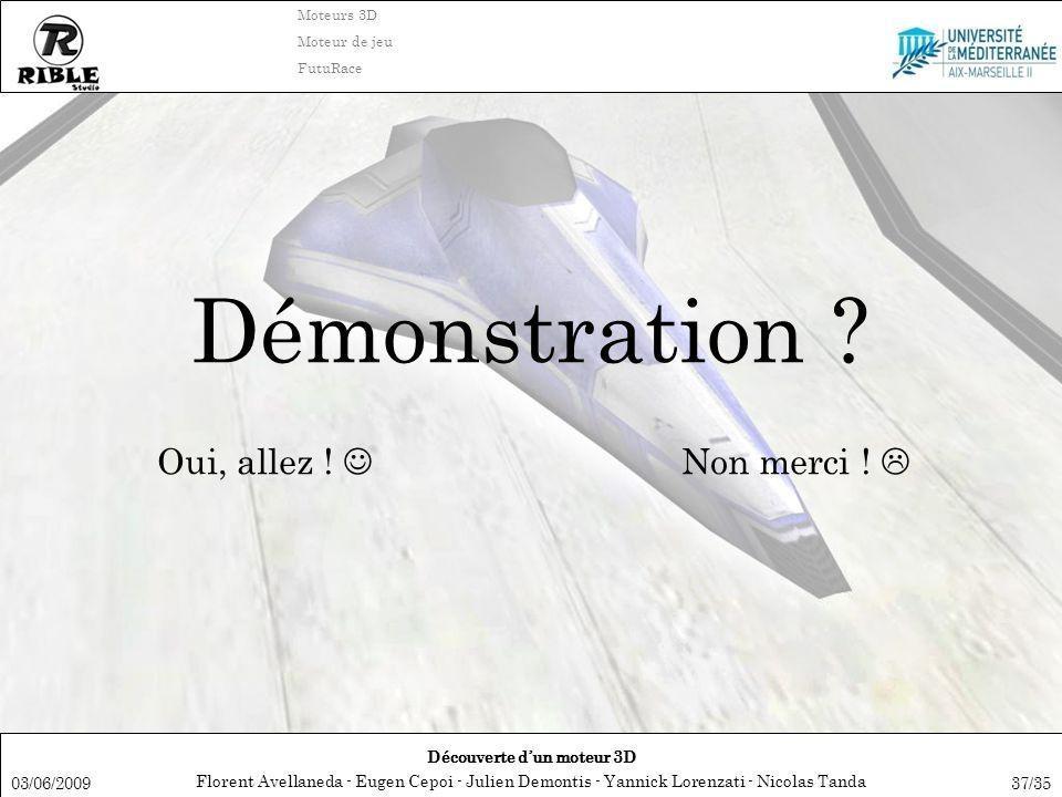 Florent Avellaneda - Eugen Cepoi - Julien Demontis - Yannick Lorenzati - Nicolas Tanda Découverte dun moteur 3D Moteurs 3D Moteur de jeu FutuRace 03/06/200937/35 Démonstration .