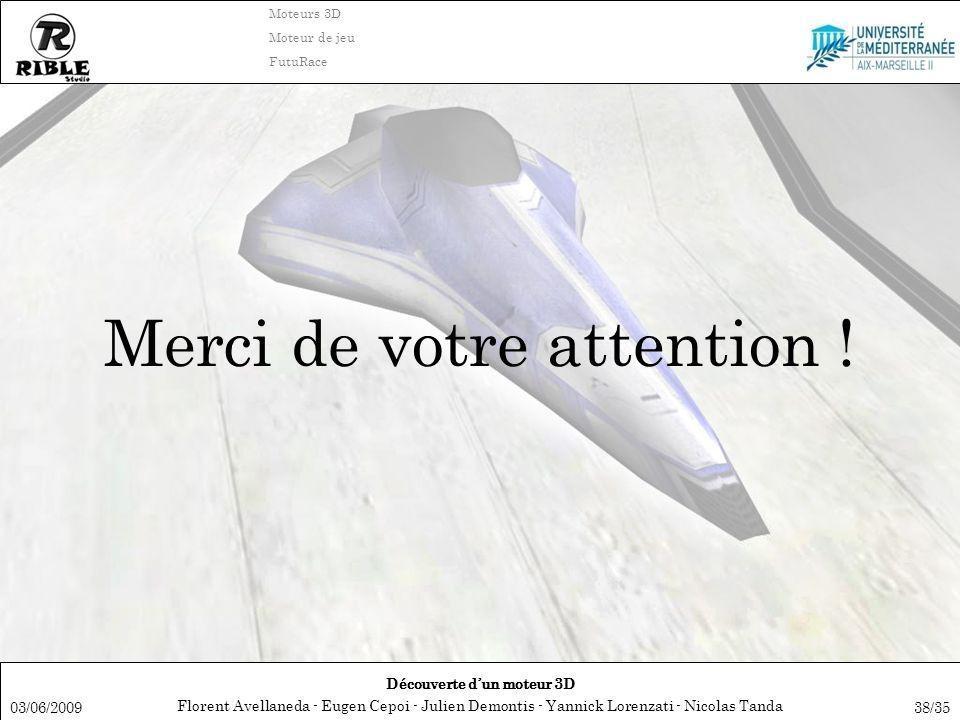 Florent Avellaneda - Eugen Cepoi - Julien Demontis - Yannick Lorenzati - Nicolas Tanda Découverte dun moteur 3D Moteurs 3D Moteur de jeu FutuRace 03/06/200938/35 Merci de votre attention !