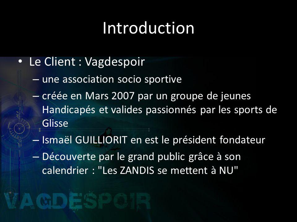 Introduction Le Client : Vagdespoir – une association socio sportive – créée en Mars 2007 par un groupe de jeunes Handicapés et valides passionnés par les sports de Glisse – Ismaël GUILLIORIT en est le président fondateur – Découverte par le grand public grâce à son calendrier : Les ZANDIS se mettent à NU