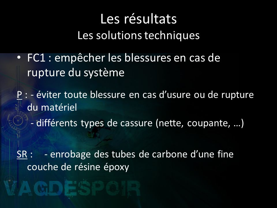 Les résultats Les solutions techniques FC1 : empêcher les blessures en cas de rupture du système P :- éviter toute blessure en cas dusure ou de rupture du matériel - différents types de cassure (nette, coupante, …) SR :- enrobage des tubes de carbone dune fine couche de résine époxy