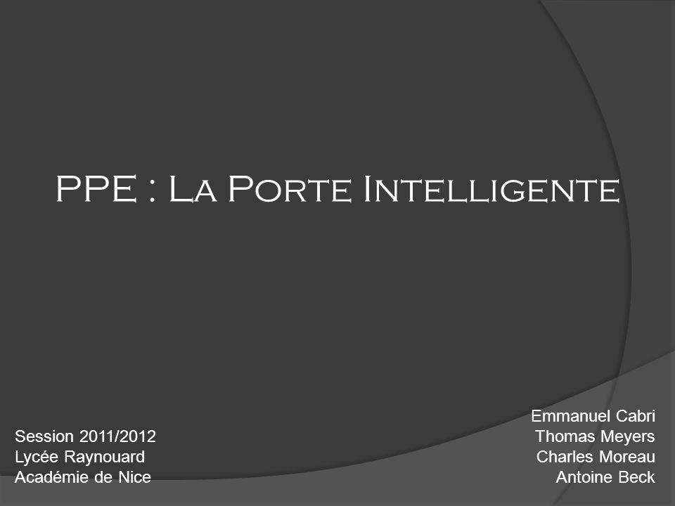 PPE : La Porte Intelligente Emmanuel Cabri Thomas Meyers Charles Moreau Antoine Beck Session 2011/2012 Lycée Raynouard Académie de Nice