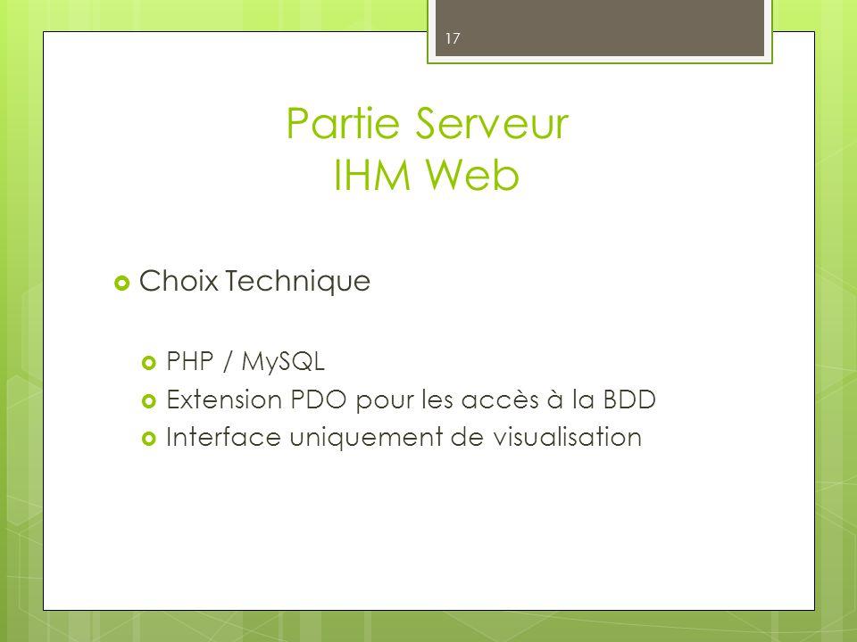 Partie Serveur IHM Web 17 Choix Technique PHP / MySQL Extension PDO pour les accès à la BDD Interface uniquement de visualisation