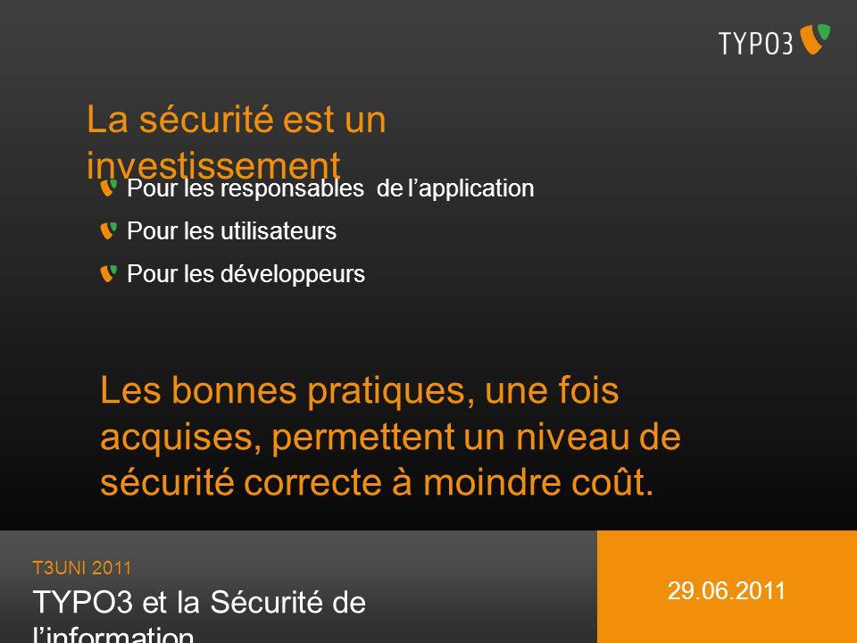 T3UNI 2011 TYPO3 et la Sécurité de linformation 29.06.2011 La sécurité est un investissement Pour les responsables de lapplication Pour les utilisateu