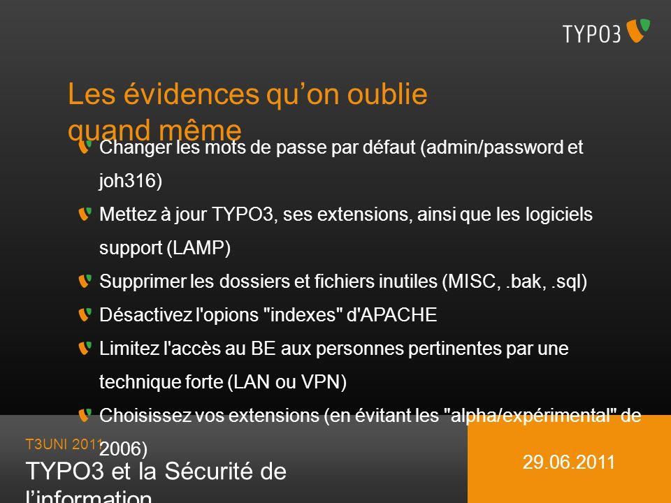 T3UNI 2011 TYPO3 et la Sécurité de linformation 29.06.2011 Les évidences quon oublie quand même Changer les mots de passe par défaut (admin/password e
