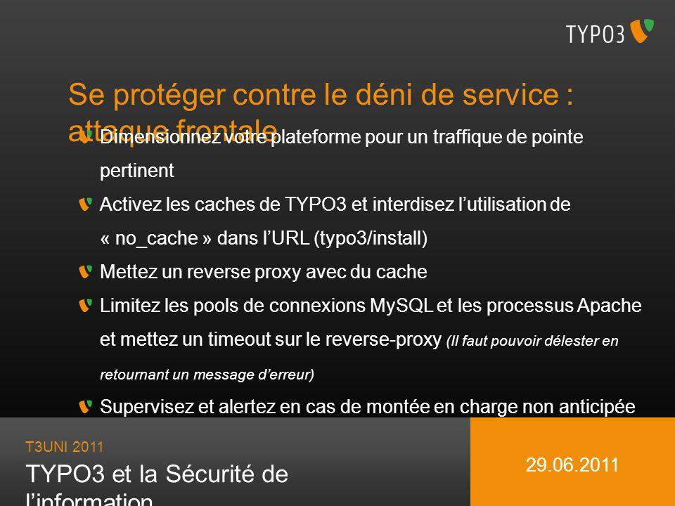 T3UNI 2011 TYPO3 et la Sécurité de linformation 29.06.2011 Se protéger contre le déni de service : attaque frontale Dimensionnez votre plateforme pour