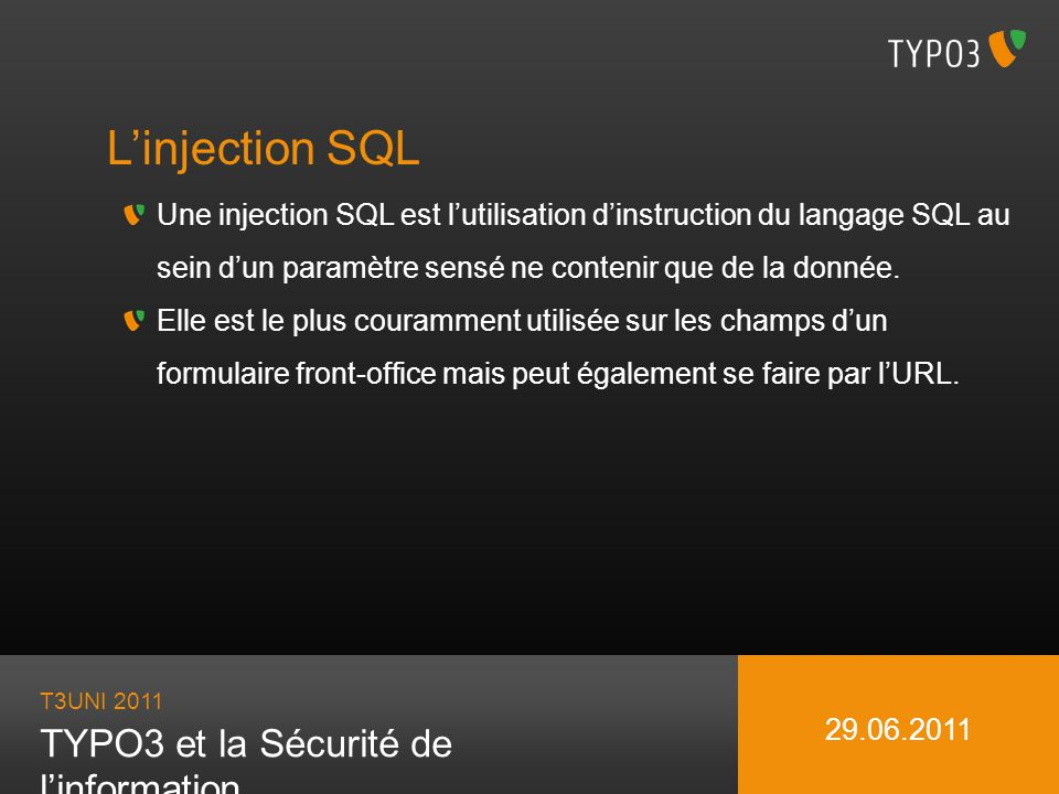 T3UNI 2011 TYPO3 et la Sécurité de linformation 29.06.2011 Linjection SQL Une injection SQL est lutilisation dinstruction du langage SQL au sein dun p