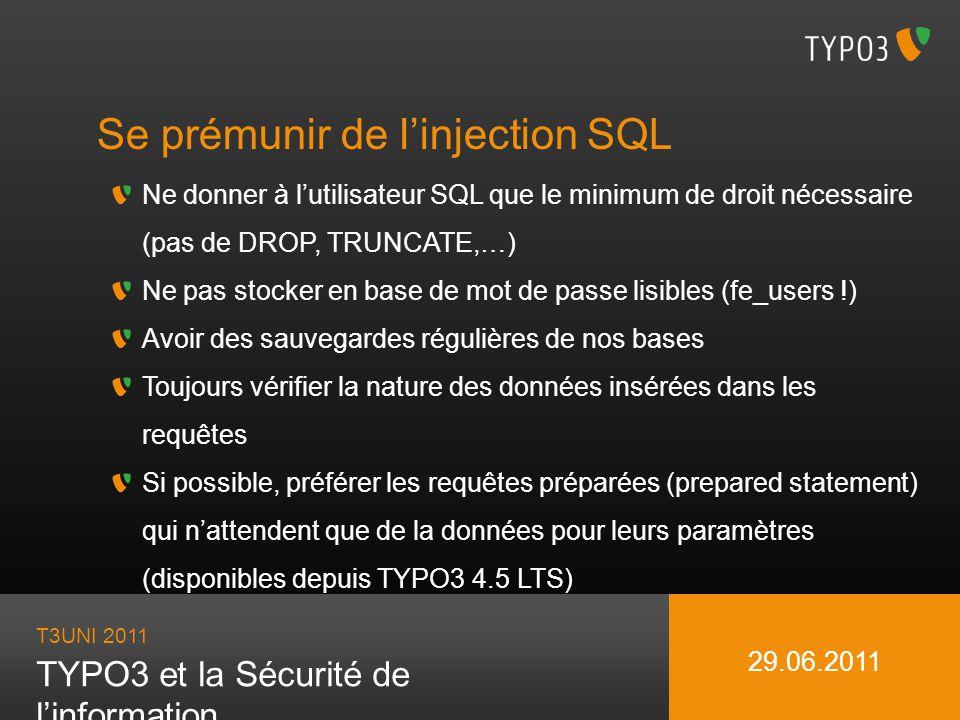 T3UNI 2011 TYPO3 et la Sécurité de linformation 29.06.2011 Se prémunir de linjection SQL Ne donner à lutilisateur SQL que le minimum de droit nécessai