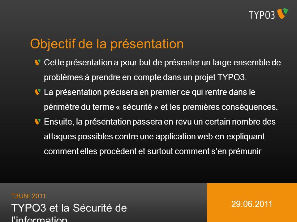 T3UNI 2011 TYPO3 et la Sécurité de linformation 29.06.2011 Objectif de la présentation Cette présentation a pour but de présenter un large ensemble de