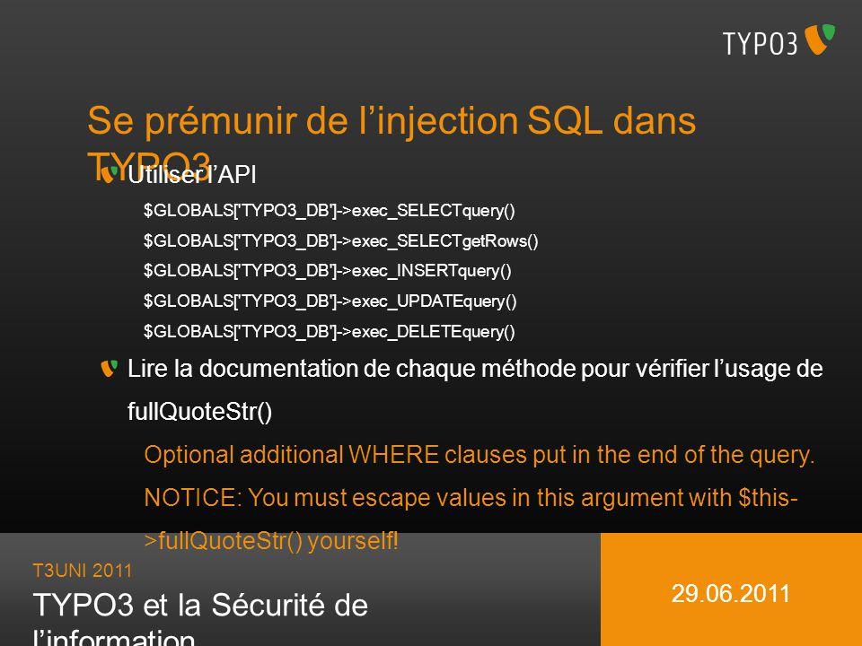 T3UNI 2011 TYPO3 et la Sécurité de linformation 29.06.2011 Se prémunir de linjection SQL dans TYPO3 Utiliser lAPI $GLOBALS['TYPO3_DB']->exec_SELECTque
