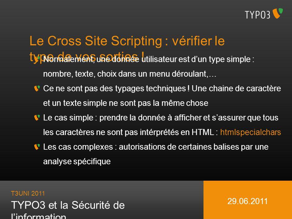 T3UNI 2011 TYPO3 et la Sécurité de linformation 29.06.2011 Le Cross Site Scripting : vérifier le type de vos sorties ! Normalement, une donnée utilisa