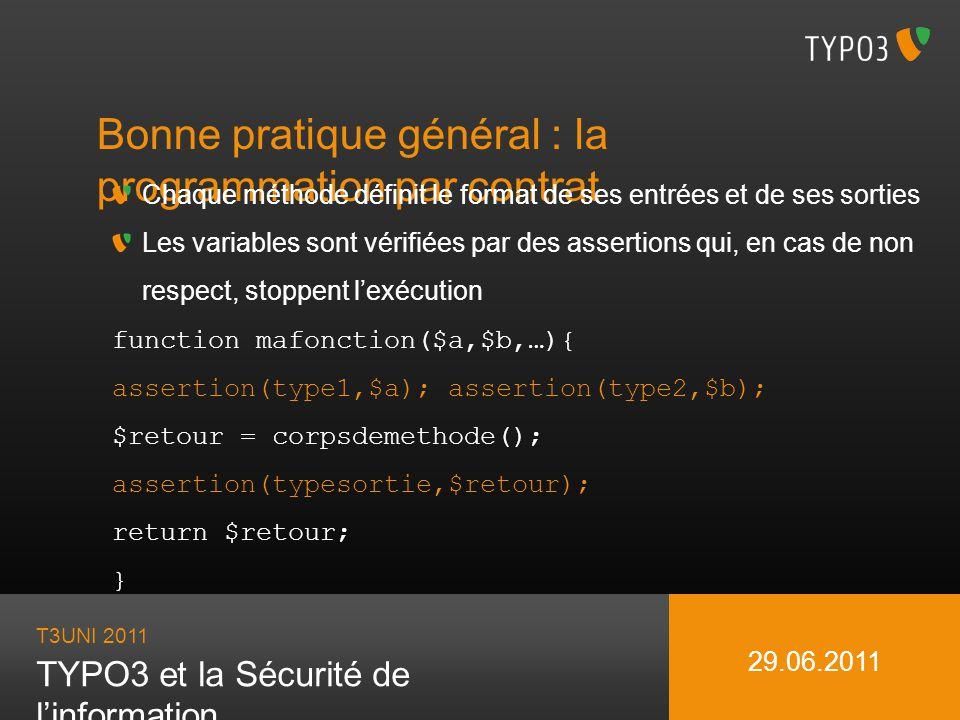 T3UNI 2011 TYPO3 et la Sécurité de linformation 29.06.2011 Bonne pratique général : la programmation par contrat Chaque méthode définit le format de s