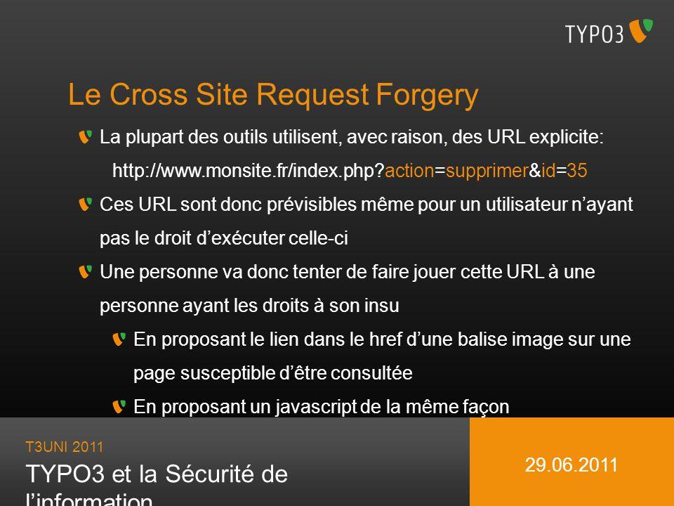 T3UNI 2011 TYPO3 et la Sécurité de linformation 29.06.2011 Le Cross Site Request Forgery La plupart des outils utilisent, avec raison, des URL explici