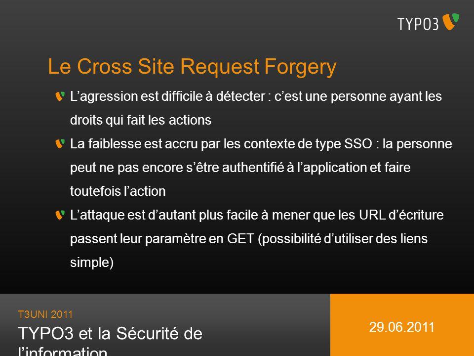 T3UNI 2011 TYPO3 et la Sécurité de linformation 29.06.2011 Le Cross Site Request Forgery Lagression est difficile à détecter : cest une personne ayant