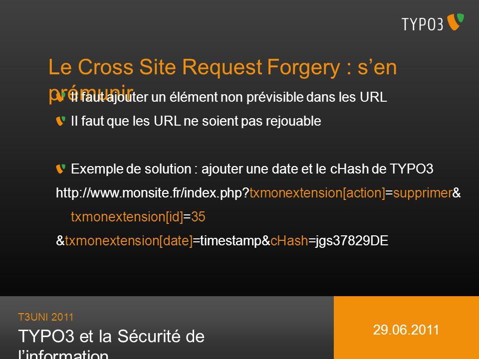 T3UNI 2011 TYPO3 et la Sécurité de linformation 29.06.2011 Le Cross Site Request Forgery : sen prémunir Il faut ajouter un élément non prévisible dans