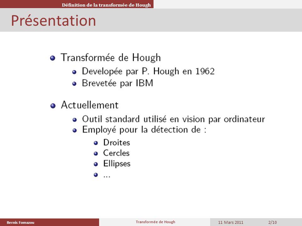 Bernis Fomazou 11 Mars 2011 Transformée de Hough 3/10 Théorie Définition de la transformée de Hough Soit lespace image, et lensemble de points sélectionnés Par un prétraitement:.