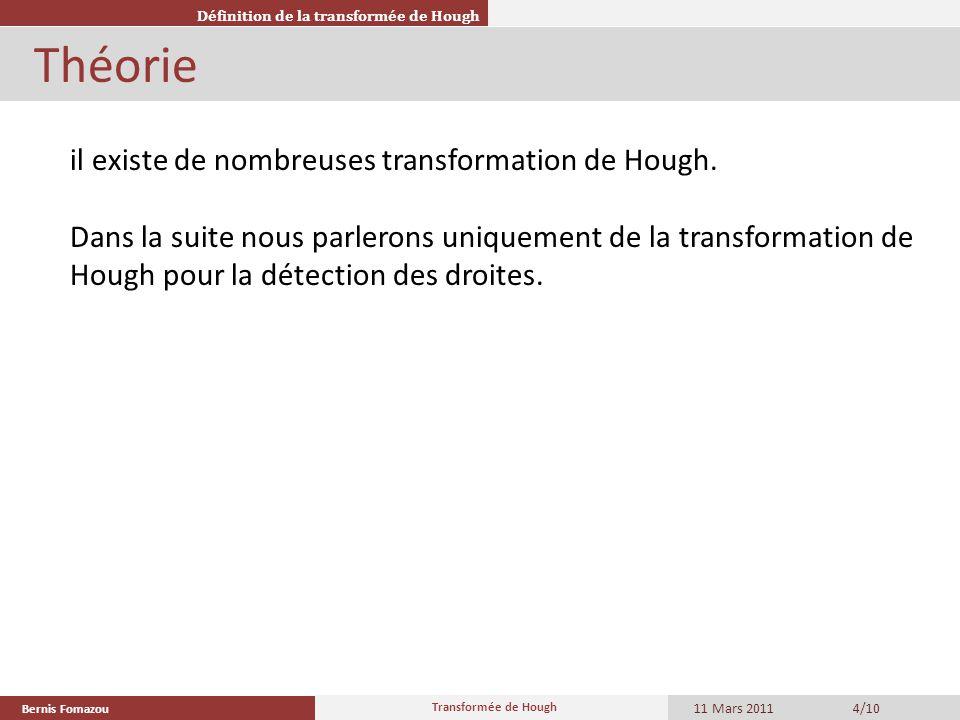 Bernis Fomazou 11 Mars 2011 Transformée de Hough 4/10 Théorie Définition de la transformée de Hough il existe de nombreuses transformation de Hough. D