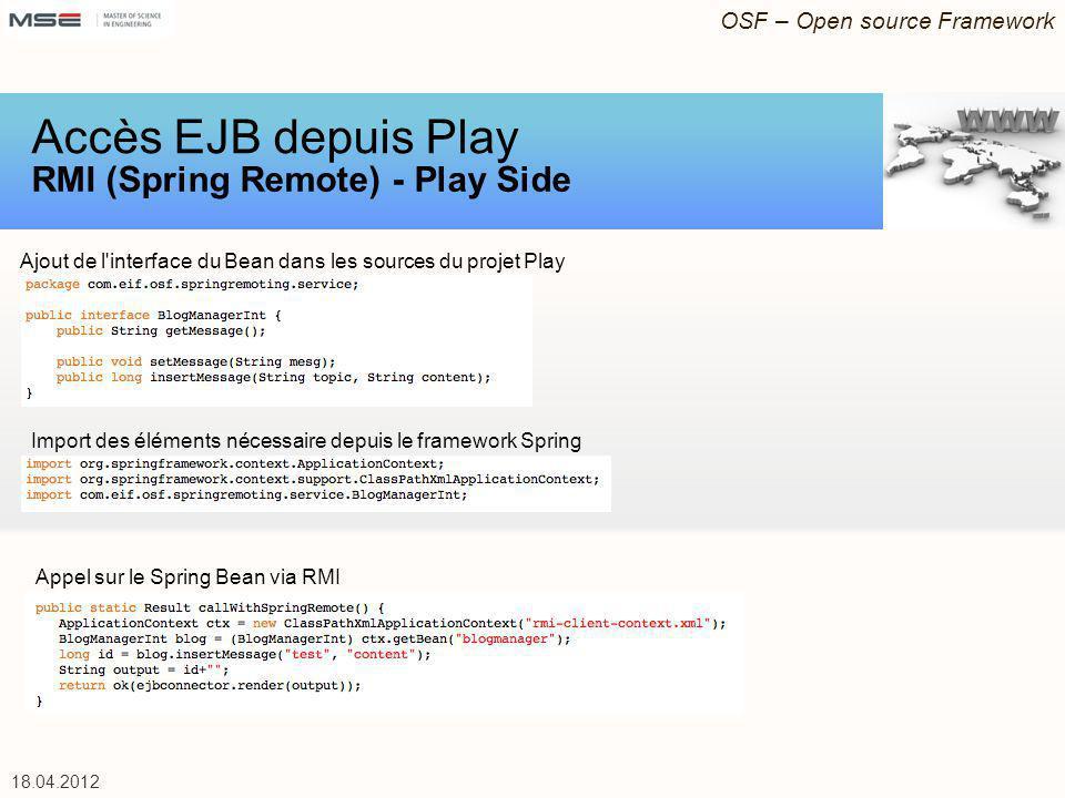 OSF – Open source Framework 18.04.2012 Ajout de l'interface du Bean dans les sources du projet Play Accès EJB depuis Play RMI (Spring Remote) - Play S