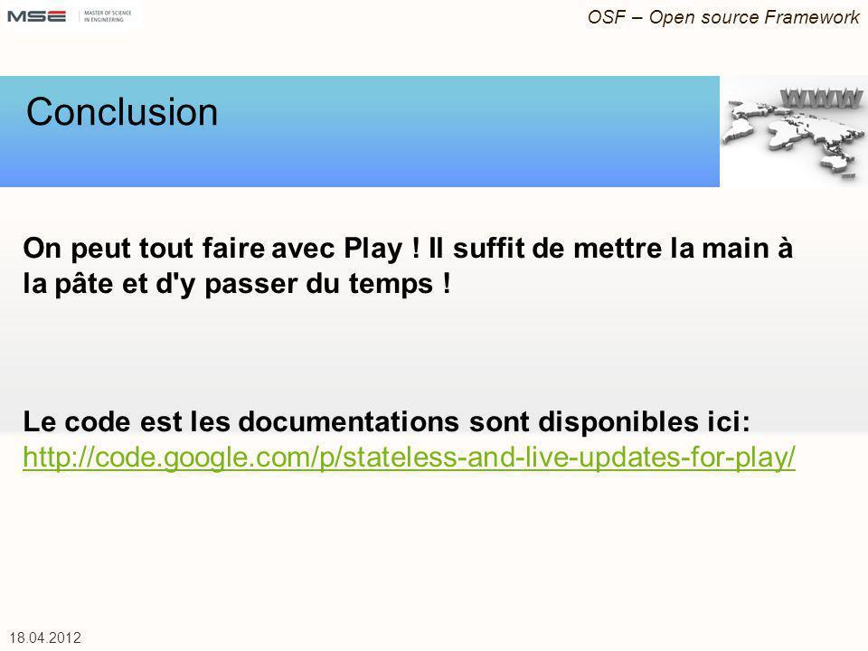 OSF – Open source Framework 18.04.2012 On peut tout faire avec Play ! Il suffit de mettre la main à la pâte et d'y passer du temps ! Le code est les d