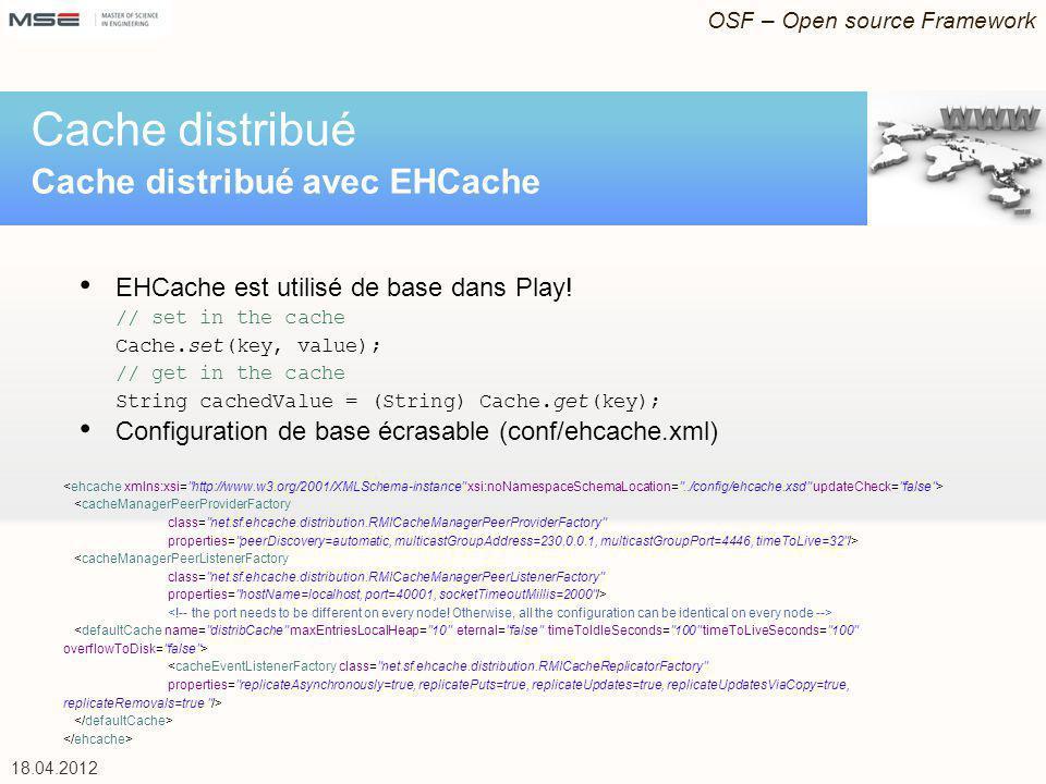 OSF – Open source Framework 18.04.2012 EHCache est utilisé de base dans Play! // set in the cache Cache.set(key, value); // get in the cache String ca