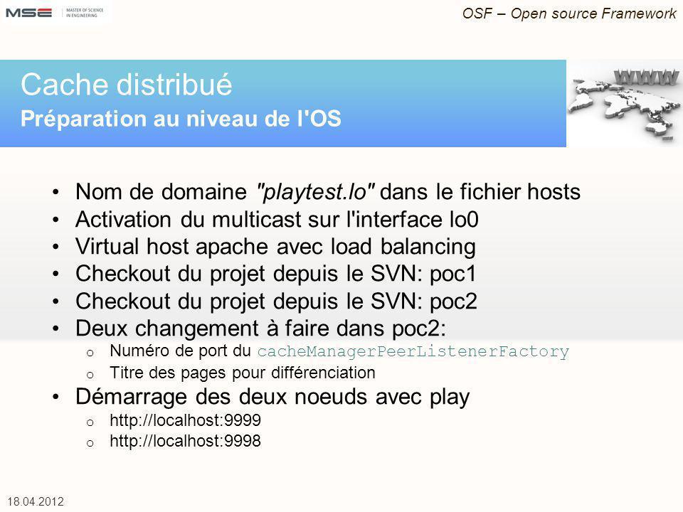 OSF – Open source Framework 18.04.2012 Nom de domaine playtest.lo dans le fichier hosts Activation du multicast sur l interface lo0 Virtual host apache avec load balancing Checkout du projet depuis le SVN: poc1 Checkout du projet depuis le SVN: poc2 Deux changement à faire dans poc2: o Numéro de port du cacheManagerPeerListenerFactory o Titre des pages pour différenciation Démarrage des deux noeuds avec play o http://localhost:9999 o http://localhost:9998 Cache distribué Préparation au niveau de l OS