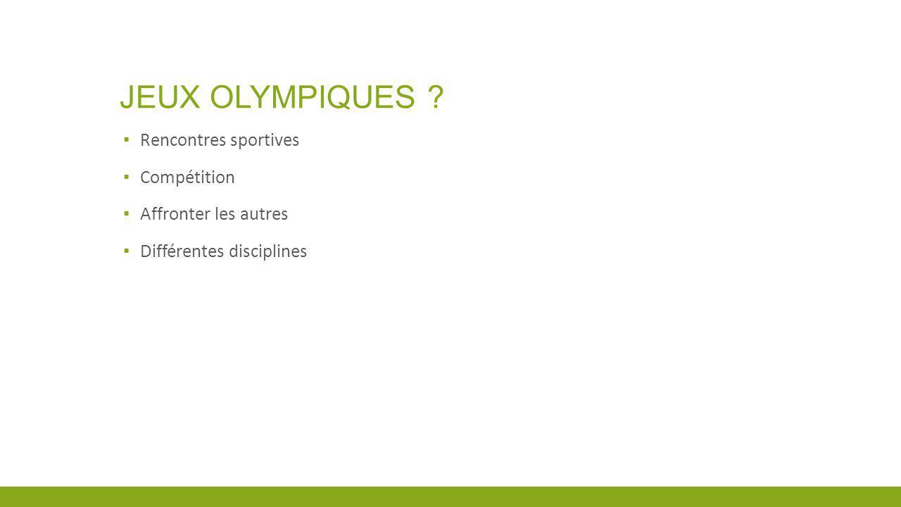 JEUX OLYMPIQUES ? Rencontres sportives Compétition Affronter les autres Différentes disciplines