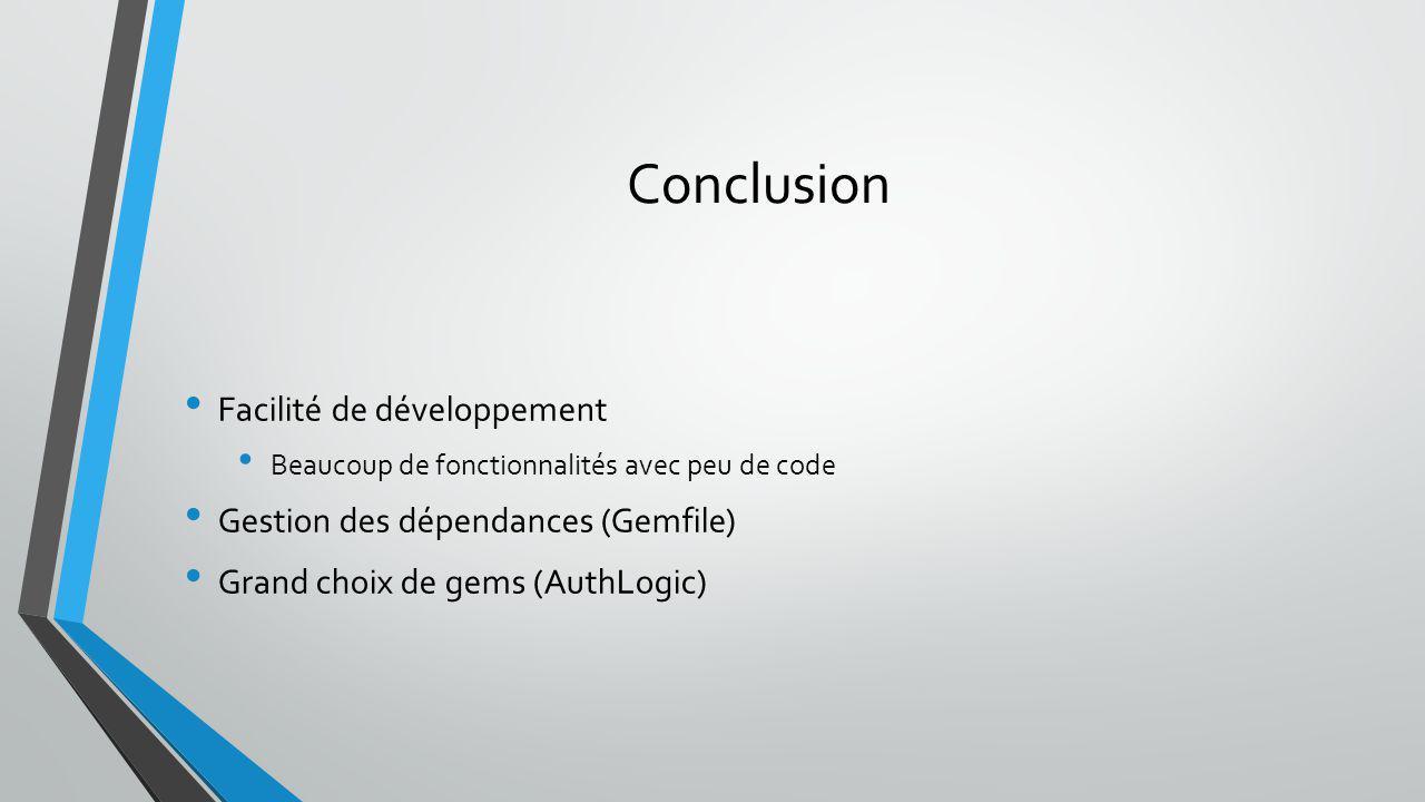 Conclusion Facilité de développement Beaucoup de fonctionnalités avec peu de code Gestion des dépendances (Gemfile) Grand choix de gems (AuthLogic)