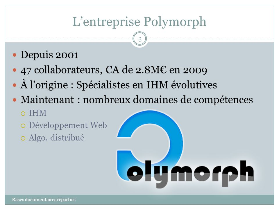 Lentreprise Polymorph Bases documentaires réparties 3 Depuis 2001 47 collaborateurs, CA de 2.8M en 2009 À lorigine : Spécialistes en IHM évolutives Ma