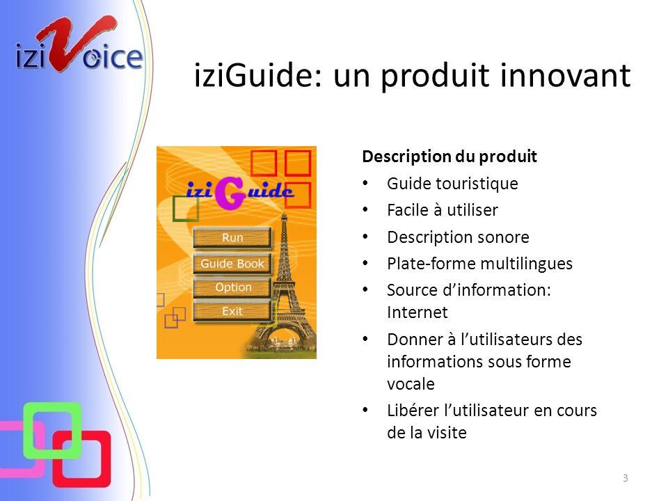3 iziGuide: un produit innovant Description du produit Guide touristique Facile à utiliser Description sonore Plate-forme multilingues Source dinformation: Internet Donner à lutilisateurs des informations sous forme vocale Libérer lutilisateur en cours de la visite