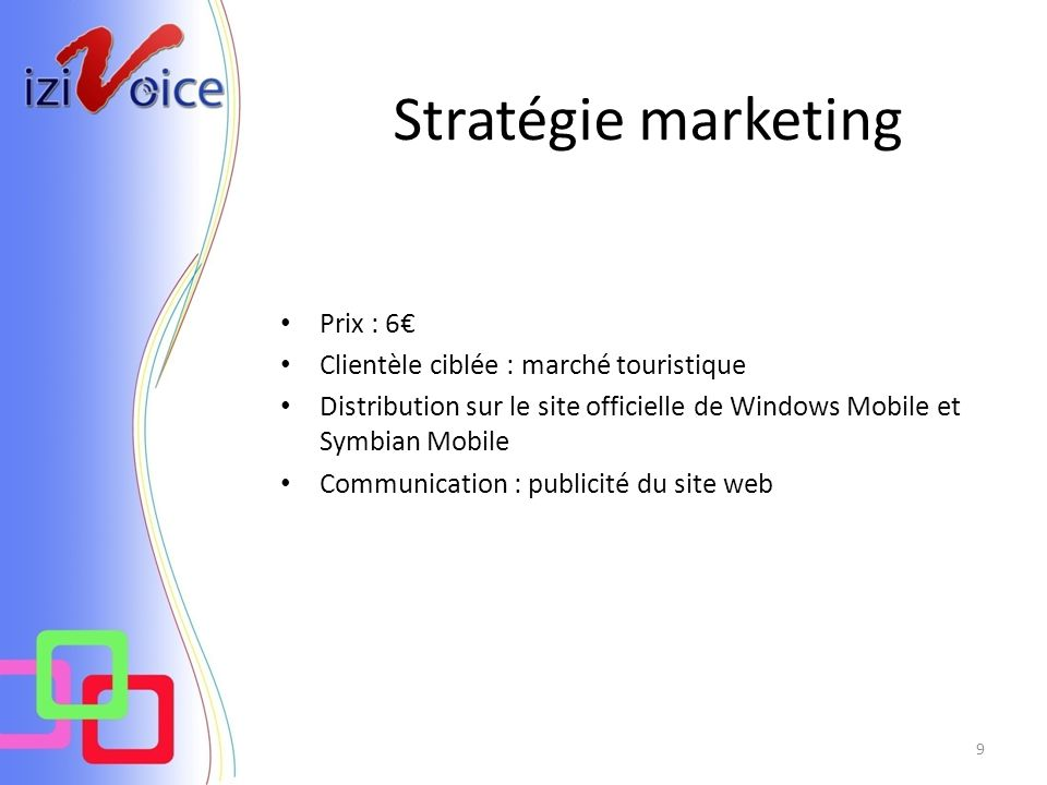 Stratégie marketing 9 Prix : 6 Clientèle ciblée : marché touristique Distribution sur le site officielle de Windows Mobile et Symbian Mobile Communication : publicité du site web