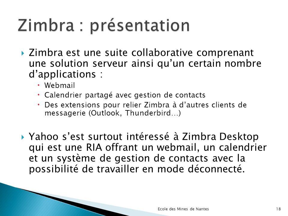 Zimbra est une suite collaborative comprenant une solution serveur ainsi quun certain nombre dapplications : Webmail Calendrier partagé avec gestion d