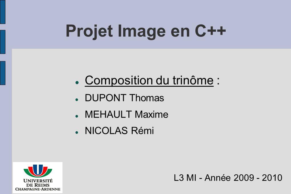 Projet Image en C++ Composition du trinôme : DUPONT Thomas MEHAULT Maxime NICOLAS Rémi L3 MI - Année 2009 - 2010