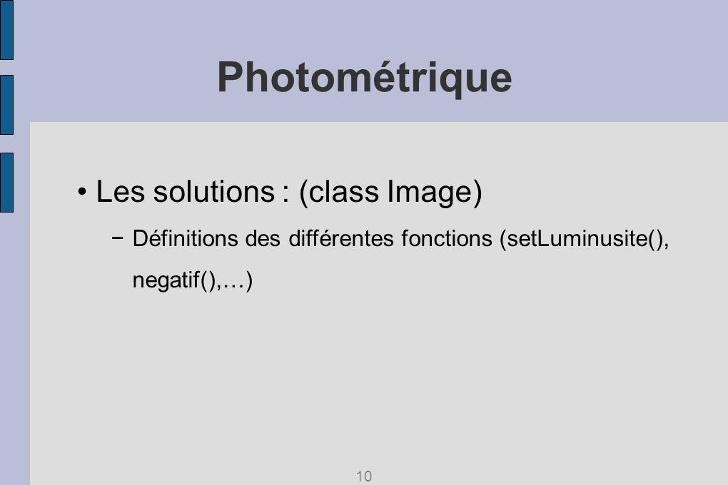Photométrique Les solutions : (class Image) Définitions des différentes fonctions (setLuminusite(), negatif(),…) 10