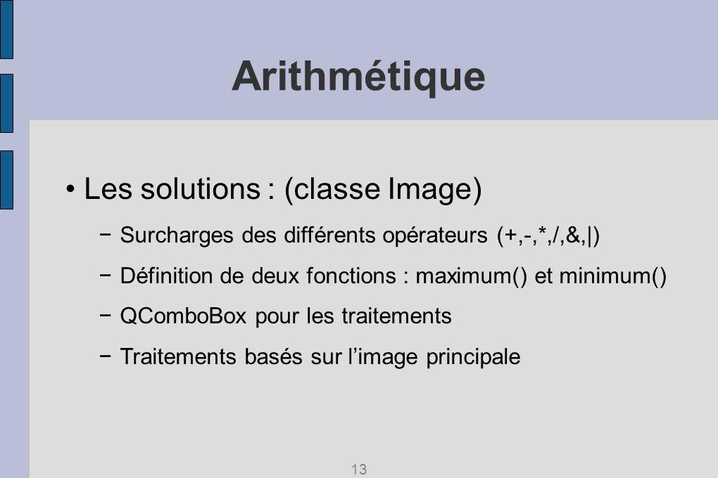 Arithmétique Les solutions : (classe Image) Surcharges des différents opérateurs (+,-,*,/,&,|) Définition de deux fonctions : maximum() et minimum() QComboBox pour les traitements Traitements basés sur limage principale 13
