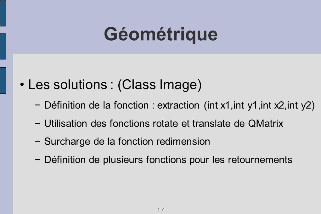 Géométrique Les solutions : (Class Image) Définition de la fonction : extraction (int x1,int y1,int x2,int y2) Utilisation des fonctions rotate et translate de QMatrix Surcharge de la fonction redimension Définition de plusieurs fonctions pour les retournements 17