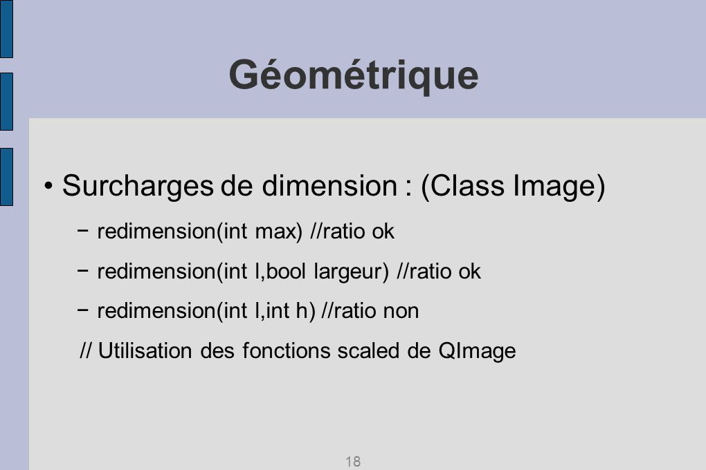 Géométrique Surcharges de dimension : (Class Image) redimension(int max) //ratio ok redimension(int l,bool largeur) //ratio ok redimension(int l,int h