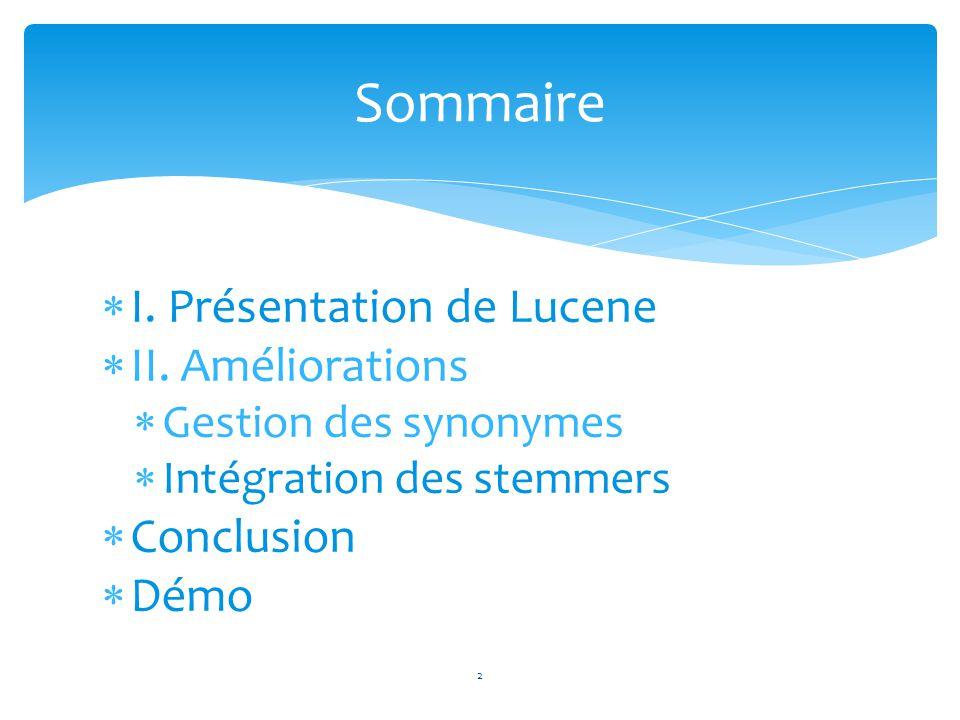 3 I - Présentation de Lucene Projet open-source développé en JAVA Moteur de recherche pour documents textuels Deux phases Indexation IndexWriterAnalyserDocumentFieldDirectory Recherche IndexSearcherTermQueryHits 1 2