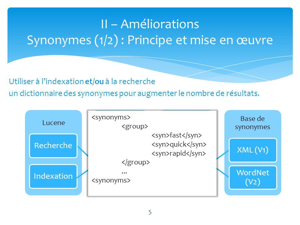 5 II – Améliorations Synonymes (1/2) : Principe et mise en œuvre Utiliser à lindexation et/ou à la recherche un dictionnaire des synonymes pour augmen