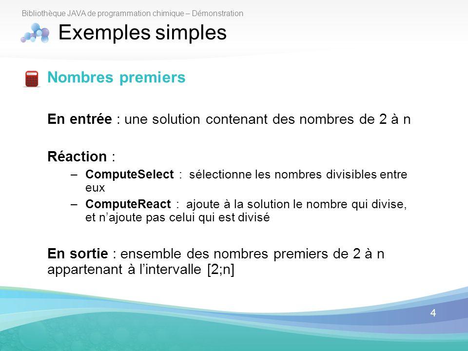 4 Bibliothèque JAVA de programmation chimique – Démonstration Exemples simples Nombres premiers En entrée : une solution contenant des nombres de 2 à