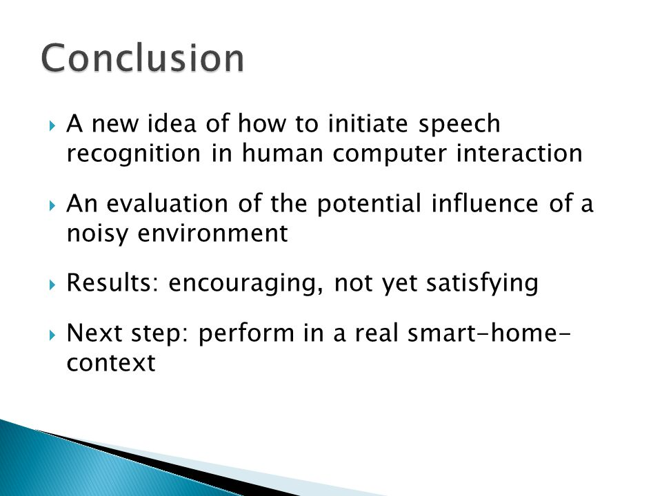 A new idea of how to initiate speech recognition in human computer interaction An evaluation of the potential influence of a noisy environment Results: encouraging, not yet satisfying Next step: perform in a real smart-home- context