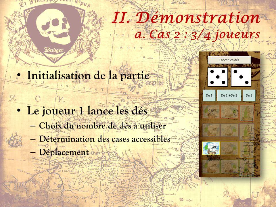 II. Démonstration a. Cas 2 : 3/4 joueurs Initialisation de la partie Le joueur 1 lance les dés – Choix du nombre de dés à utiliser – Détermination des
