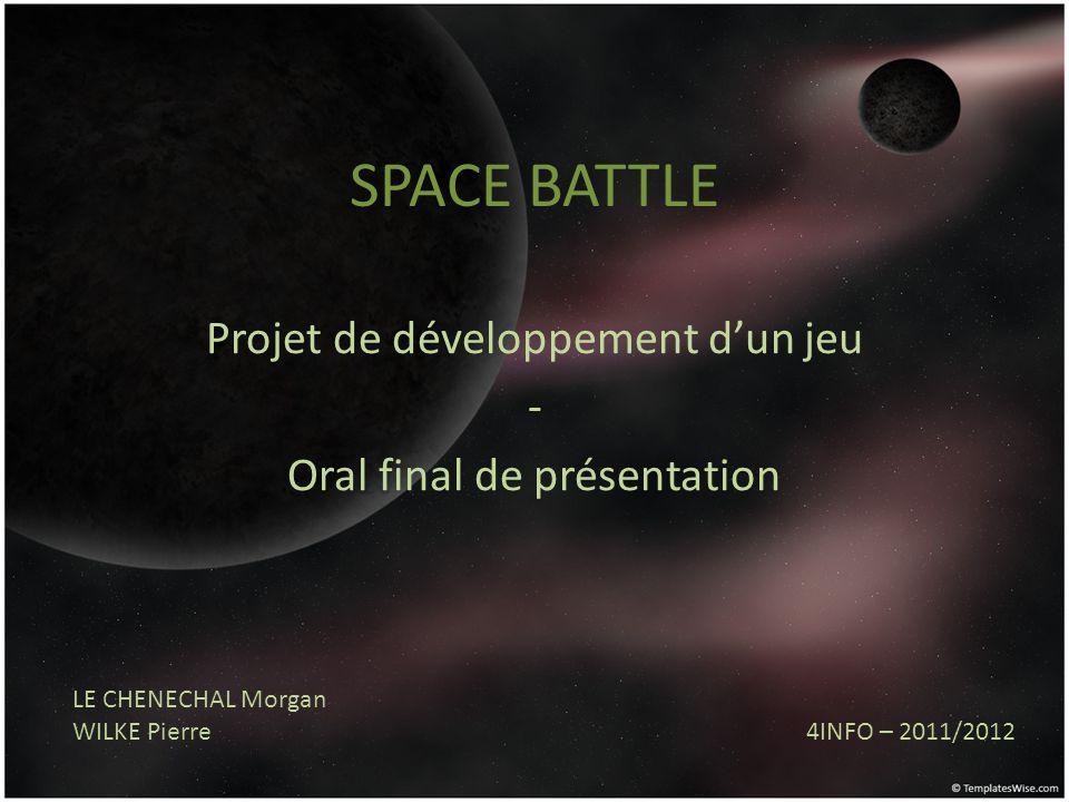 SPACE BATTLE Projet de développement dun jeu - Oral final de présentation LE CHENECHAL Morgan WILKE Pierre 4INFO – 2011/2012