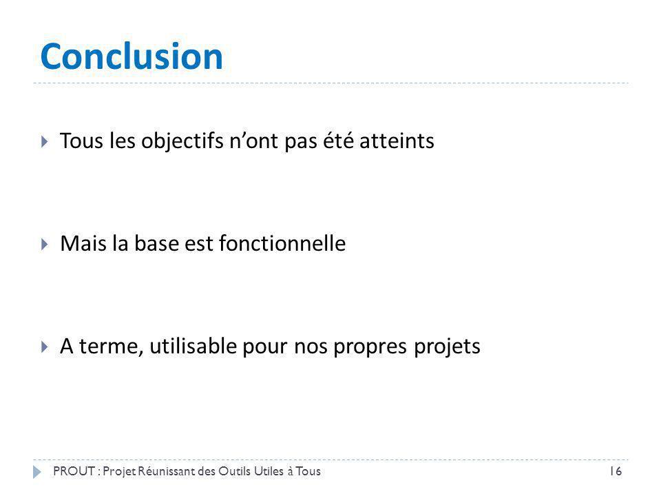 Conclusion PROUT : Projet Réunissant des Outils Utiles à Tous16 Tous les objectifs nont pas été atteints Mais la base est fonctionnelle A terme, utili