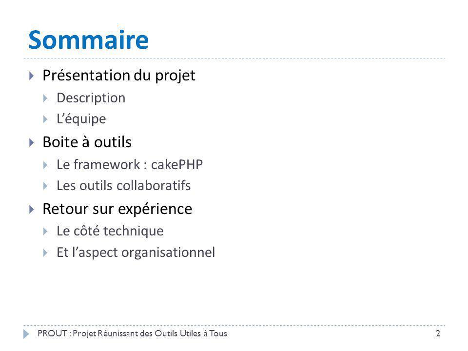 Sommaire Présentation du projet Description Léquipe Boite à outils Le framework : cakePHP Les outils collaboratifs Retour sur expérience Le côté techn