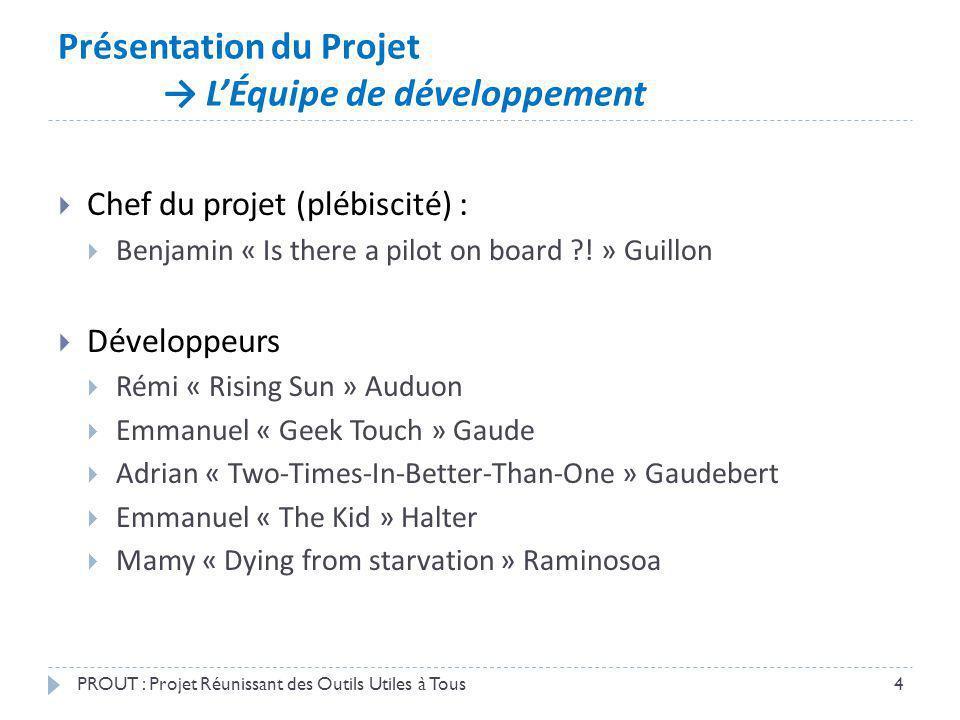 Présentation du Projet LÉquipe de développement PROUT : Projet Réunissant des Outils Utiles à Tous4 Chef du projet (plébiscité) : Benjamin « Is there