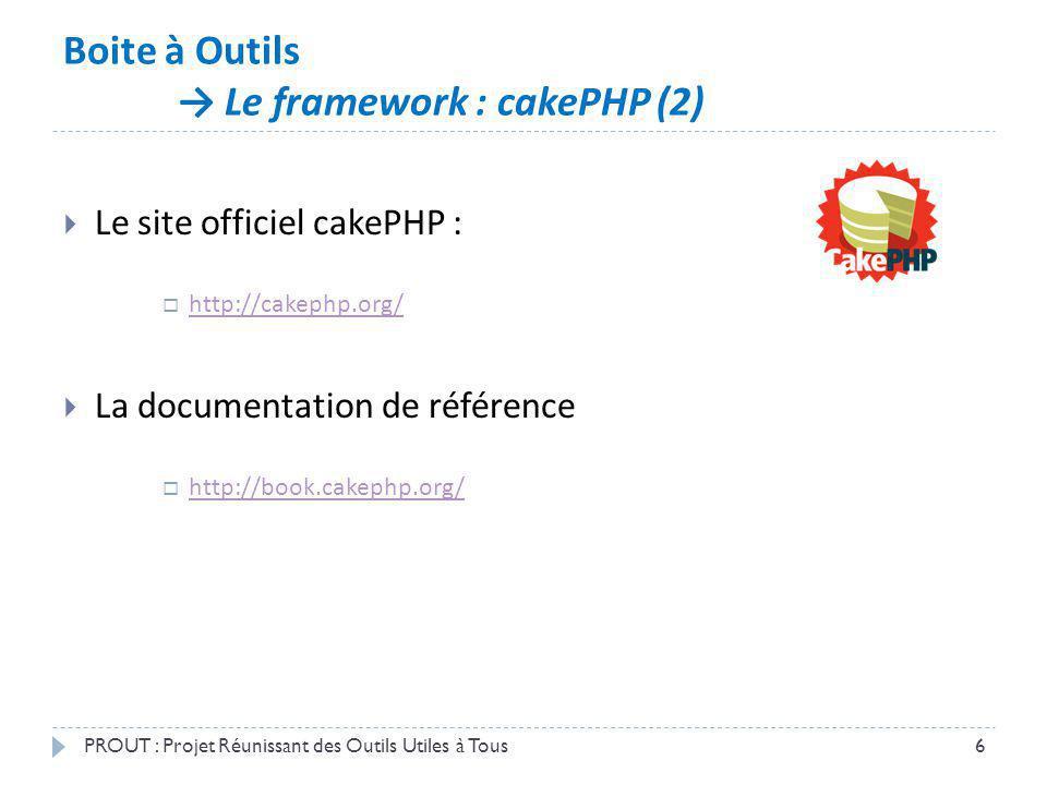 Boite à Outils Le framework : cakePHP (2) PROUT : Projet Réunissant des Outils Utiles à Tous6 Le site officiel cakePHP : http://cakephp.org/ La docume