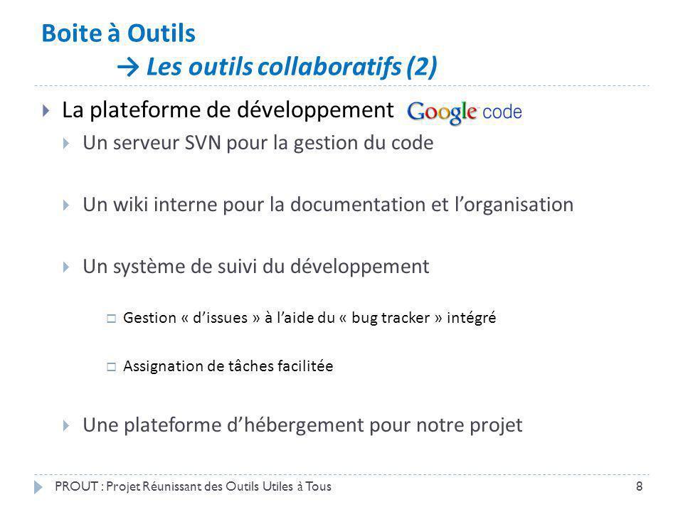 Boite à Outils Les outils collaboratifs (2) PROUT : Projet Réunissant des Outils Utiles à Tous8 La plateforme de développement Un serveur SVN pour la